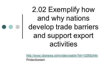 2.02 Exemplify how and why nations develop trade barriers and support export activities  Protectionism.