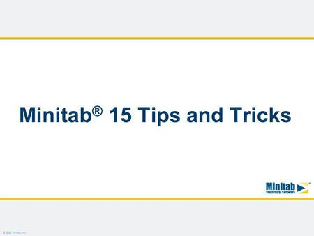 © 2008 Minitab, Inc. Minitab ® 15 Tips and Tricks.