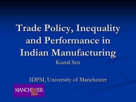 Trade Policy, Inequality <strong>and</strong> Performance <strong>in</strong> <strong>Indian</strong> Manufacturing Kunal Sen IDPM, University of Manchester.