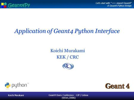 Koichi Murakami Geant4 Users Conference – LIP / Lisboa (9/Oct./2006) Application of Geant4 Python Interface Koichi Murakami KEK / CRC Let's start with.