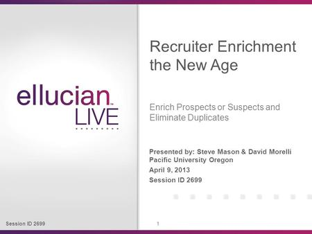 Session ID 2699 1 Presented by: Steve Mason & David Morelli Pacific University Oregon April 9, 2013 Session ID 2699 Recruiter Enrichment the New Age Enrich.