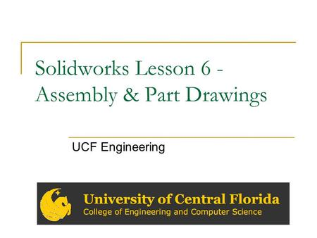 Solidworks Lesson 6 - Assembly & Part Drawings UCF Engineering.
