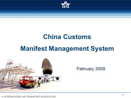 Ó INTERNATIONAL AIR TRANSPORT ASSOCIATION 1 China Customs Manifest Management System February 2009.