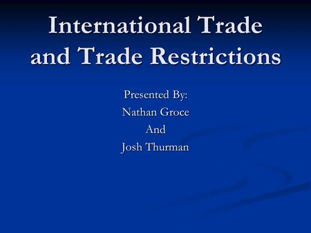 International Trade and Trade Restrictions Presented By: Nathan Groce And Josh Thurman.