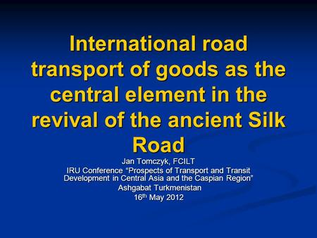 "International road transport of goods as the central element in the revival of the ancient Silk Road Jan Tomczyk, FCILT IRU Conference ""Prospects of Transport."