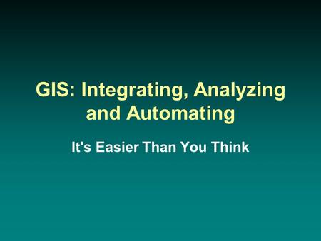GIS: Integrating, Analyzing and Automating It's Easier Than You Think.
