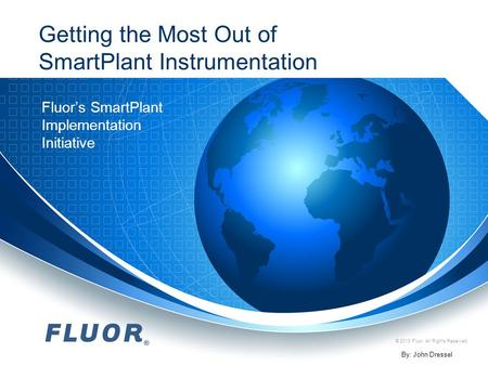 © 2013 Fluor. All Rights Reserved. Getting the Most Out of SmartPlant Instrumentation Fluor's SmartPlant Implementation Initiative By: John Dressel.
