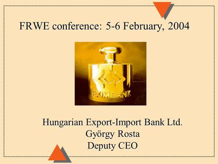 FRWE conference: 5-6 February, 2004 Hungarian Export-Import Bank Ltd. György Rosta Deputy CEO.
