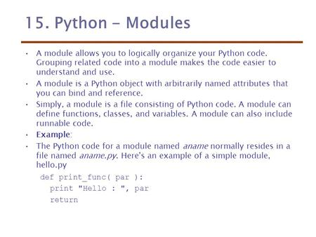 15. Python - Modules A module allows you to logically organize your Python code. Grouping related code into a module makes the code easier to understand.