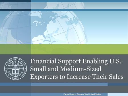 Export-Import Bank of the United States Financial Support Enabling U.S. Small and Medium-Sized Exporters to Increase Their Sales.
