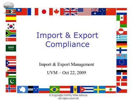 © Copyright 2009 by Mike Allocca. All rights reserved. Import & Export Compliance Import & Export Management UVM – Oct 22, 2009.