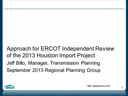 RPG: September 24, 2013 1 Approach for ERCOT Independent Review of the 2013 Houston Import Project Jeff Billo, Manager, Transmission Planning September.