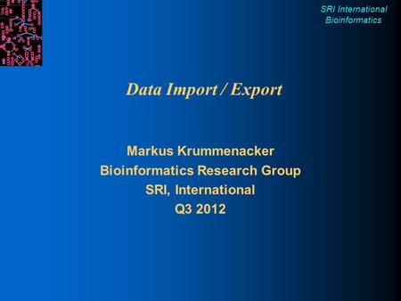 SRI International Bioinformatics Data Import / Export Markus Krummenacker Bioinformatics Research Group SRI, International Q3 2012.