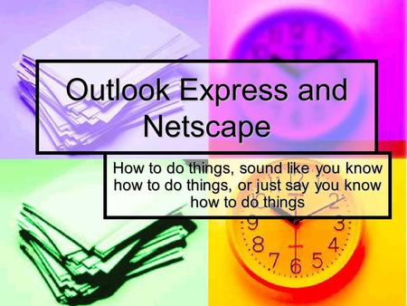 Outlook Express and Netscape How to do things, sound like you know how to do things, or just say you know how to do things.