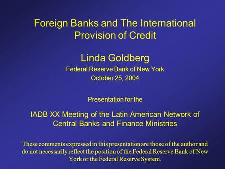Foreign Banks and The International Provision of Credit Linda Goldberg Federal Reserve Bank of New York October 25, 2004 Presentation for the IADB XX Meeting.