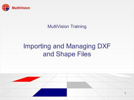 MultiVision 1 MultiVision Training Importing and Managing DXF and Shape Files.