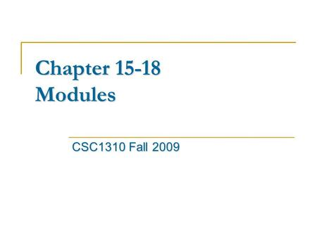 Chapter 15-18 Modules CSC1310 Fall 2009. Modules Modules Modules are the highest level program organization unit, usually correspond to source files and.
