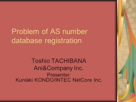 Problem of AS number database registration Toshio TACHIBANA Ani&Company Inc. Presenter: Kuniaki KONDO/INTEC NetCore Inc.