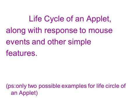 Life Cycle of an Applet, along with response to mouse events and other simple features. (ps:only two possible examples for life circle of an Applet)