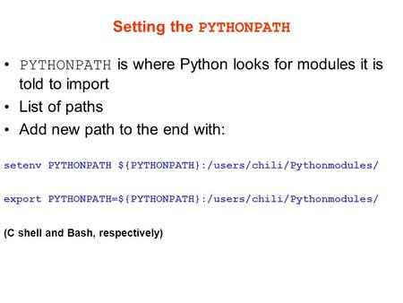 Setting the PYTHONPATH PYTHONPATH is where Python looks for modules it is told to import List of paths Add new path to the end with: setenv PYTHONPATH.