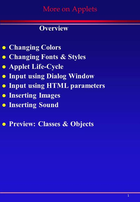 1 More on Applets Overview l Changing Colors l Changing Fonts & Styles l Applet Life-Cycle l Input using Dialog Window l Input using HTML parameters l.