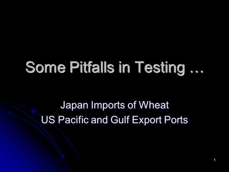 1 Some Pitfalls in Testing … Japan Imports of Wheat US Pacific and Gulf Export Ports.
