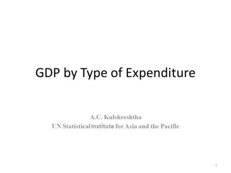 GDP by Type of Expenditure A.C. Kulshreshtha UN Statistical Institute for Asia and the Pacific 1.