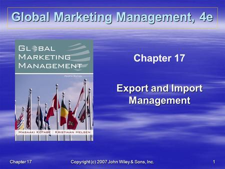 Chapter 17Copyright (c) 2007 John Wiley & Sons, Inc.1 Global Marketing Management, 4e Chapter 17 Export and Import Management.