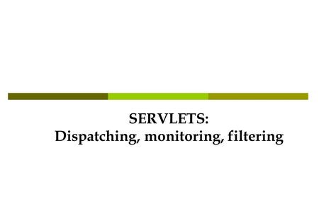 SERVLETS: Dispatching, monitoring, filtering. Dispatching RequestDispatcher dispatch = cntx.getRequestDispatcher(/SecondServlet); dispatch.forward(req,res);