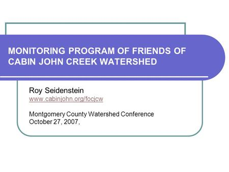 MONITORING PROGRAM OF FRIENDS OF CABIN JOHN CREEK WATERSHED Roy Seidenstein www.cabinjohn.org/focjcw Montgomery County Watershed Conference October 27,