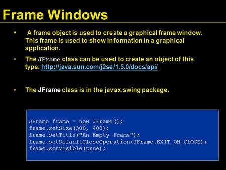 Frame Windows A frame object is used to create a graphical frame window. This frame is used to show information in a graphical application. The JFrame.