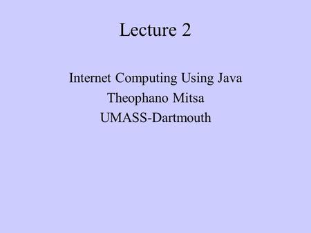 Lecture 2 Internet Computing Using Java Theophano Mitsa UMASS-Dartmouth.