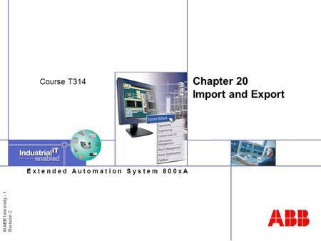© ABB University - 1 Revision C E x t e n d e d A u t o m a t i o n S y s t e m 8 0 0 x A Chapter 20 Import and Export Course T314.