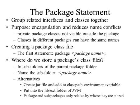 The Package Statement Group related interfaces and classes together Purpose: encapsulation and reduces name conflicts –private package classes not visible.