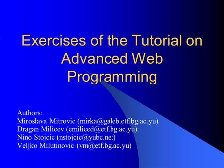 Exercises of the Tutorial on Advanced Web Programming Authors: Miroslava Mitrovic Dragan Milicev Nino.