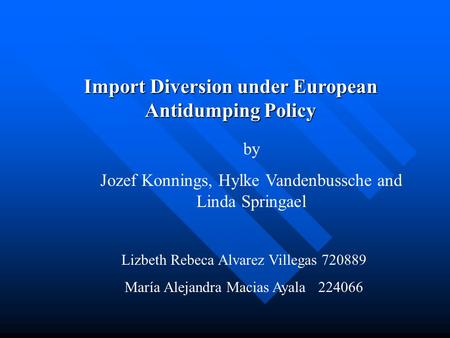 Import Diversion under European Antidumping Policy by Jozef Konnings, Hylke Vandenbussche and Linda Springael Lizbeth Rebeca Alvarez Villegas 720889 María.