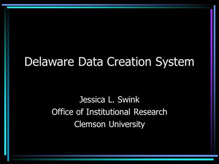 Delaware Data Creation System Jessica L. Swink Office of Institutional Research Clemson University.