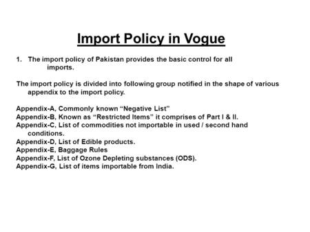 Import Policy in Vogue 1.The import policy of Pakistan provides the basic control for all imports. The import policy is divided into following group notified.