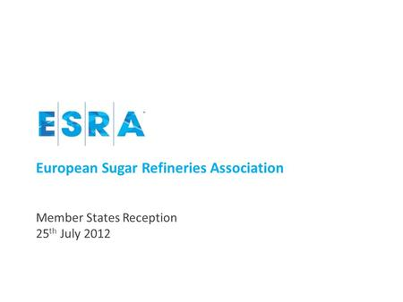 European Sugar Refineries Association Member States Reception 25 th July 2012.