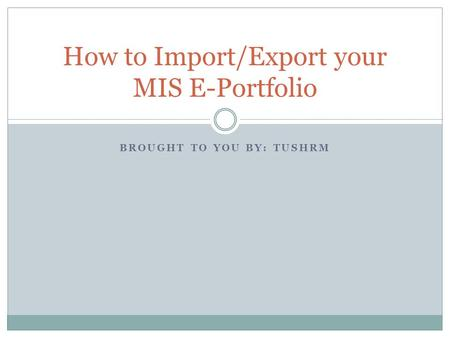 BROUGHT TO YOU BY: TUSHRM How to Import/Export your MIS E-Portfolio.