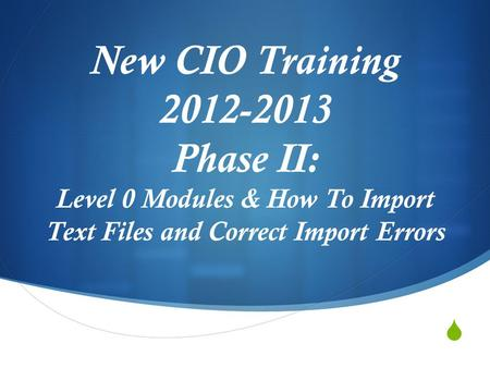  New CIO Training 2012-2013 Phase II: Level 0 Modules & How To Import Text Files and Correct Import Errors.