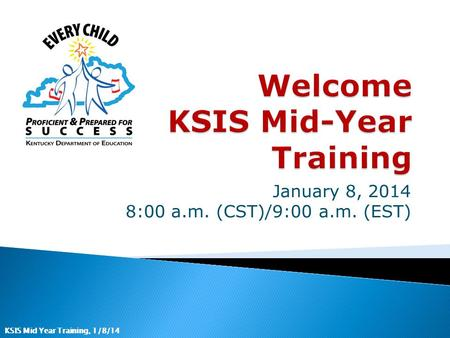 KSIS Mid Year Training, 1/8/14 January 8, 2014 8:00 a.m. (CST)/9:00 a.m. (EST)