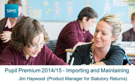 Jim Haywood (Product Manager for Statutory Returns) Pupil Premium 2014/15 - Importing and Maintaining Version 1.0.