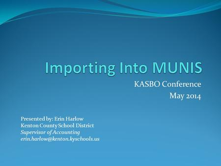 KASBO Conference May 2014 Presented by: Erin Harlow Kenton County School District Supervisor of Accounting
