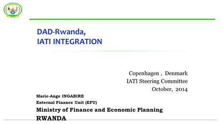 DAD-Rwanda, IATI INTEGRATION Copenhagen, Denmark IATI Steering Committee October, 2014 Marie-Ange INGABIRE External Finance Unit (EFU) Ministry of Finance.