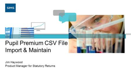 Pupil Premium CSV File Import & Maintain Jim Haywood Product Manager for Statutory Returns.