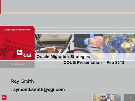 1 Oracle Migration Strategies COUG Presentation – Feb 2013 Feb 21, 2013 Ray Smith
