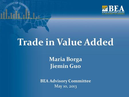 Trade in Value Added Maria Borga Jiemin Guo BEA Advisory Committee May 10, 2013.