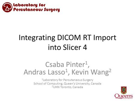Integrating DICOM RT Import into Slicer 4 Csaba Pinter 1, Andras Lasso 1, Kevin Wang 2 1 Laboratory for Percutaneous Surgery School of Computing, Queen's.