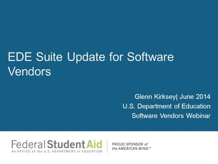 Glenn Kirksey| June 2014 U.S. Department of Education Software Vendors Webinar EDE Suite Update for Software Vendors.